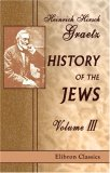 History of the Jews: Volume 3. From the Revolt Against the Zendik (511 C.E.) to the Capture of St. Jean d\\\'Acre by the Mahometans (1291 C.E.)