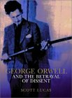 George Orwell and the Betrayal of Dissent: Published on the Centenary of Orwell's Birth, the Book to Lay Him to Rest