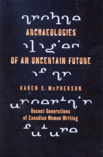 Archaeologies of an Uncertain Future: Recent Generations of Canadian Women Writing