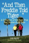 """""""And Then Freddie Told Tiger..."""": A Collection of the Best True Golf Stories of All Time"""