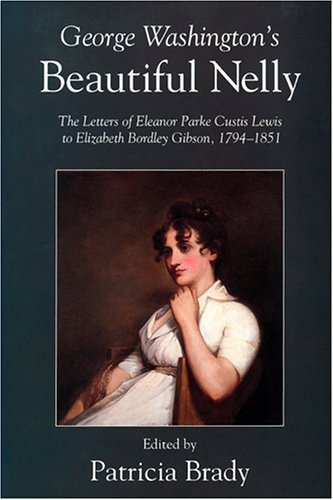 George Washington's Beautiful Nelly: The Letters of Eleanor Parke Custis Lewis to Elizabeth...