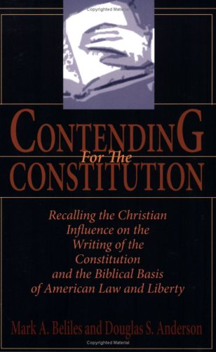 Contending For The Constitution: Recalling The Christian Influence On The Writing Of The Constitution And The Biblical Basis Of American Law And Liberty