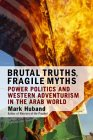 Brutal Truths, Fragile Myths: Power Politics And Western Adventurism In The Arab World