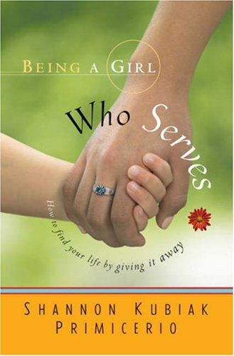 Being a Girl Who Serves: How to Find Your Life by Giving It Away