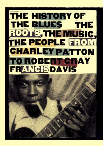 History of the Blues: The Roots, the Music, the People from Charley Patton to Robert Cray Francis Davis