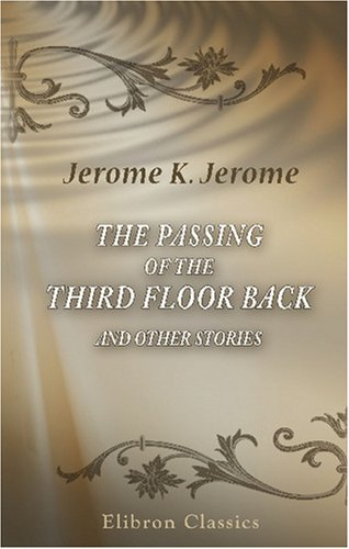 The Passing of the Third Floor Back and Other Stories by Jerome K. Jerome