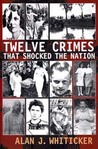 Twelve Crimes that Shocked the Nation by Alan J. Whiticker