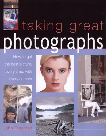 Taking Great Photographs: How to Get the Best Picture, Every Time, with Every Camera