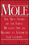 Mole/the True Story of the First Russian Spy to Become an Ame... by William Hood