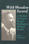 With Wooden Sword: A Portrait of Francis Sheehy-Skeffington, Militant Pacifist
