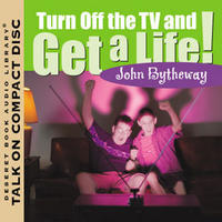 Turn Off the TV and Get a Life! by John Bytheway