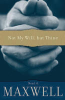 Not My Will, but Thine by Neal A. Maxwell