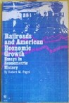 Railroads And American Economic Growth: Essays In Econometric History