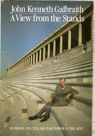 A View from the Stands: Of People, Politics, Military Power, and the Arts John Kenneth Galbraith