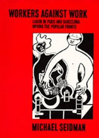 Workers Against Work: Labor in Paris and Barcelona during the Popular Fronts