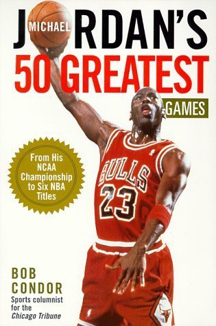 Michael Jordan's 50 Greatest Games by Bob Condor