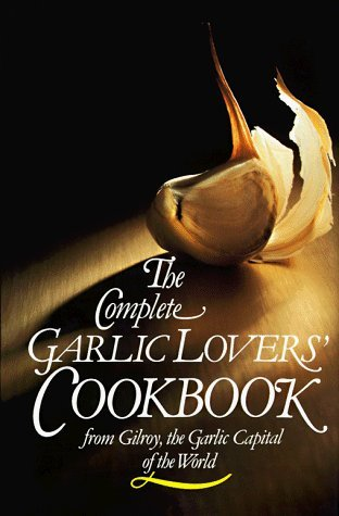 The Complete Garlic Lovers Cookbook by Gilroy