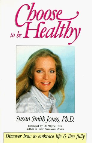Choose to Be Healthy: Discover How to Embrace Life and Live Fully