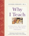 Why I Teach: Inspirational True Stories from Teachers Who Make a Difference