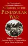 A History of the Peninsular War V1: 1807-1809, From the Treaty of Fontainebleau to the Battle of Corunna