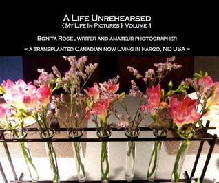 A LIfe Unrehearsed {My Life in Pictures} Volume 1