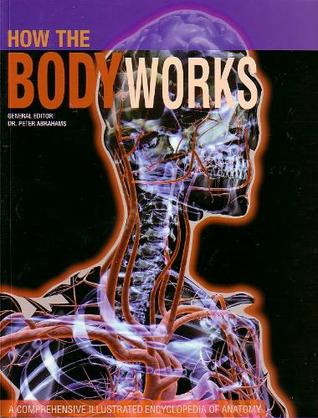 How the Body Works: A Comprehensive Illustrated Encychlopeida of Anatomy
