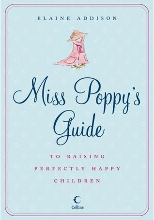 Miss Poppy's Guide To Raising Perfectly Happy Children by Elaine Addison