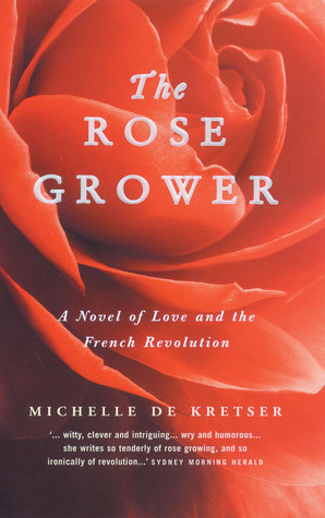 The Rose Grower - A Novel of Love and The French Revolution by Michelle de Kretser
