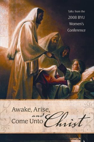 Awake, Arise, and Come Unto Christ: Talks from the 2008 Byu Women's Conference