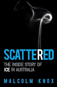 Scattered, The inside story of ice in Australia by Malcolm Knox