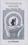 To Stand As Witness: Three Arthurian Tales