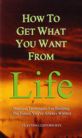 How to Get What You Want from Life by Clayton Clifford Bye