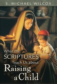 What the Scriptures Teach Us about Raising a Child by S. Michael Wilcox
