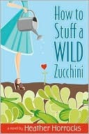 How to Stuff a Wild Zucchini by Heather Horrocks