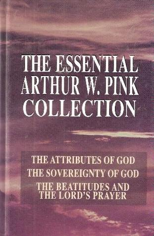 The Essential Arthur W. Pink Collection: The Attributes of God; The Sovereignty of God; The Beatitudes and the Lord's Prayer