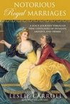 Notorious Royal Marriages by Leslie Carroll