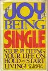 The Joy Of Being Single: Stop Putting Your Life On Hold And Start Living!