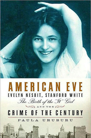 American Eve: Evelyn Nesbit, Stanford White, the Birth of the &quot;It&quot; Girl and the Crime of the Century