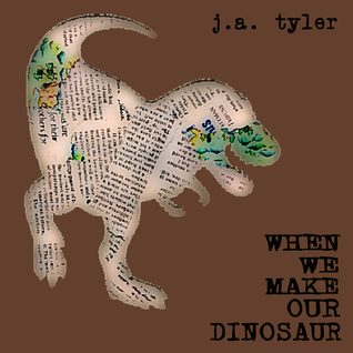 When We Make Our Dinosaur by J.A. Tyler