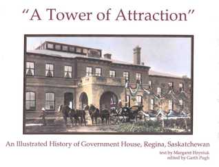 """""""A Tower Of Attraction"""": An Illustrated History Of Government House, Regina, Saskatchewan"""