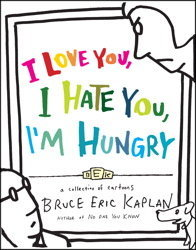 I Love You, I Hate You, I'm Hungry by Bruce Eric Kaplan