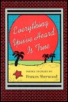 Everything You've Heard Is True: Short Stories by Frances Sherwood