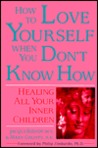 How to Love Yourself When You Don't Know How: Healing All Your Inner Children