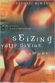 Seizing Your Divine Moment by Erwin Raphael McManus