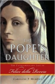 The Pope's Daughter: The Extraordinary Life of Felice Della Rovere