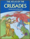 The Atlas of the Crusades: The Only Full Mapped Chronicle of the Crusades