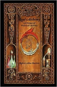 Real Alchemy, a Primer of Practical Alchemy by Robert Allen Bartlett