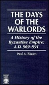 The Days of the Warlords: A History of the Byzantine Empire: A.D. 969-991