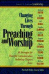 Changing Lives Through Preaching and Worship: #1 in the Library of Christian Leadership