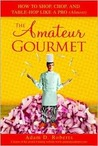 The Amateur Gourmet: How to Shop, Chop and Table Hop Like a Pro (Almost)